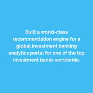 Caserta built a world-class recommendation engine for a global investment banking analytics portal for one of the top investment banks worldwide.