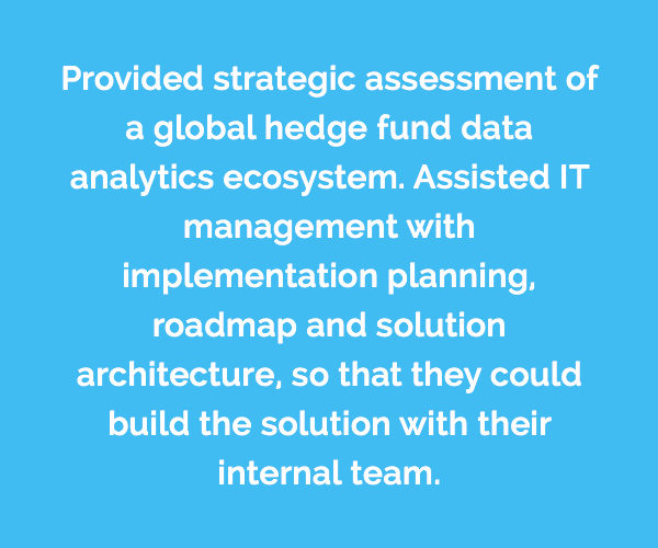 Caserta provided strategic assessment of a global hedge fund data analytics ecosystem. Assisted IT management with implementation planning, roadmap and solution architecture, so that they could build the solution with their internal team.