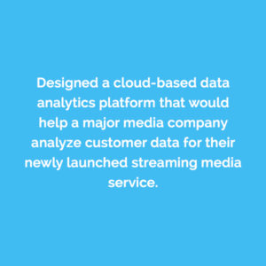Caserta designed a cloud-based analytics platform that would help a major media company analyze customer data for their newly launched streaming media service.