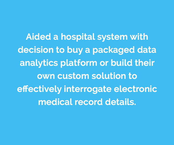 Caserta aided a hospital system with decision to buy a packaged data analytics platform or build their own custom solution to effectively interrogate electronic medical record details.