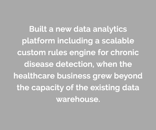 Caserta built a new data analytics platform including a scalable custom rules engine for chronic disease detection, when the healthcare business grew beyond the capacity of the existing data warehouse.