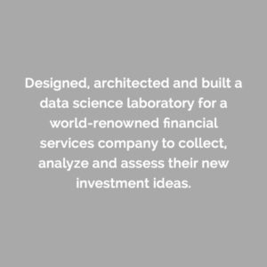 Caserta designed, architected and built a data science laboratory for a world-renowned financial services company to collect, analyze and assess their new investment ideas.