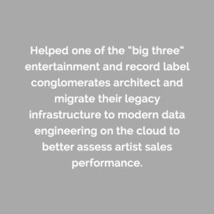 "Caserta helped one of the ""big three"" entertainment and record label conglomerates architect and migrate their legacy infrastructure to modern data engineering on the cloud to better assess artist sales performance."
